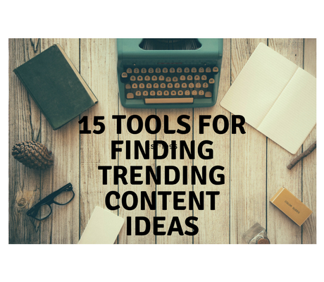 15 TOOLS FOR FINDING TRENDING CONTENT IDEAS