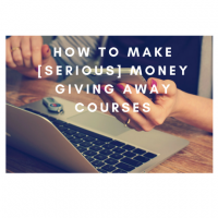 How to Make [SERIOUS] Money Giving Away Courses